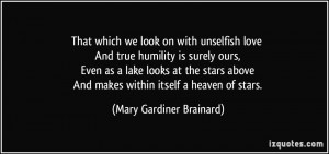 That which we look on with unselfish love And true humility is surely ...
