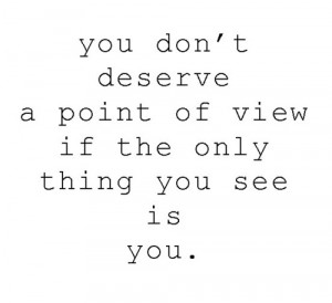 You don't deserve a point of view if the only thing you see is you.