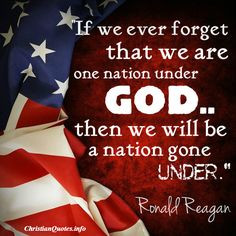 If we ever forget that we're one nation under God, then we will be one ...