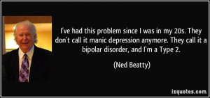 problem since I was in my 20s. They don't call it manic depression ...