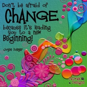 Don't be afraid of change because it's leading to a new beginning ...