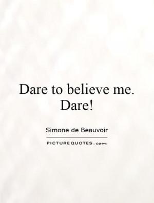 Dare to believe me. Dare! Picture Quote #1