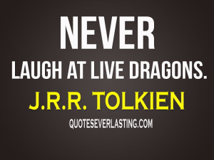 "Never laugh at live dragons."" -J.R.R. Tolkien"