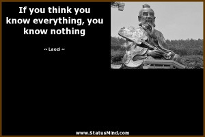 ... you know everything, you know nothing - Laozi Quotes - StatusMind.com