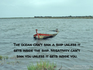 sink a ship unless it gets inside the ship. Negativity can't sink ...