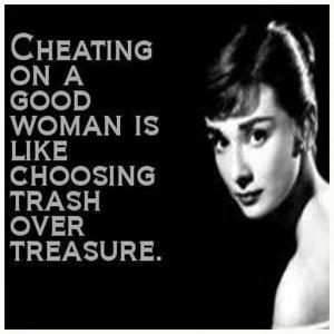 Cheating On A Good Woman Is Like Choosing Trash Over Treasure