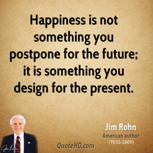 jim-rohn-jim-rohn-happiness-is-not-something-you-postpone-for-the.jpg