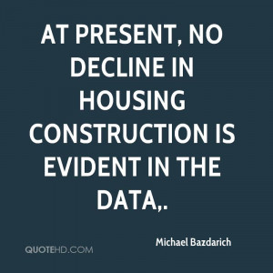 At present, no decline in housing construction is evident in the data.