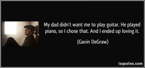 My dad didn't want me to play guitar. He played piano, so I chose that ...
