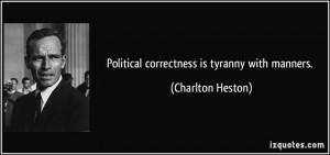 Political correctness is tyranny with manners. - Charlton Heston