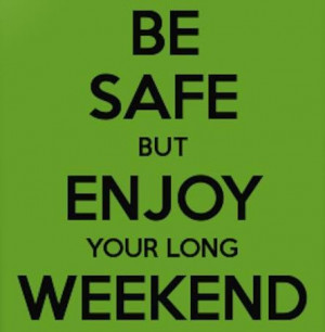Be safe but enjoy your long weekend!