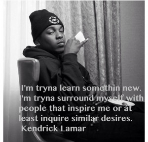 ... inspire me or at least inquire similar desires. Kendrick Lamar quotes