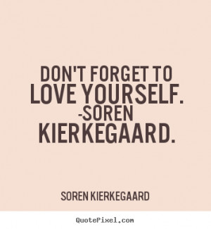Don't-forget-to-love-yourself. __quotes-by-Soren Kierkegaard-81