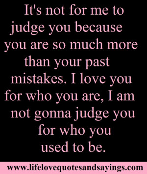 ... you for who you are, I am not gonna judge you for who you used to be