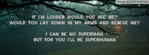 louder would you see me?Would you lay down in my arms and rescue me ...