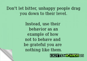 Don't let bitter, unhappy people drag you down to their level.Instead ...