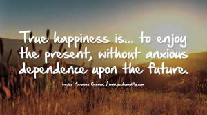 True happiness is… to enjoy the present, without anxious dependence ...