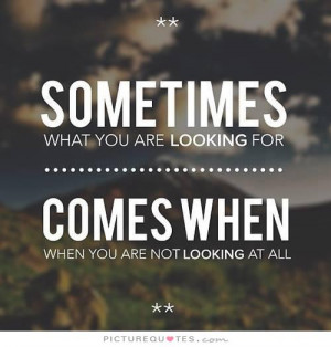 ... are looking for comes when you are not looking at all Picture Quote #1