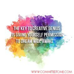 ... to creative genius is giving yourself permission to Dream wide awake