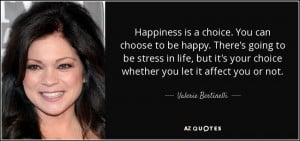 Happiness is a choice. You can choose to be happy. There's going to be ...