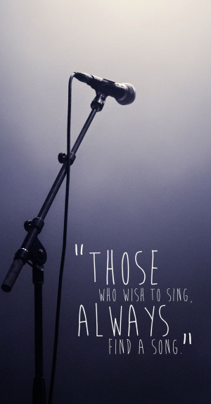 Those who wish to sing, always find a song.