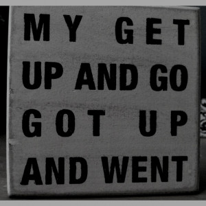My get up and go got up and went