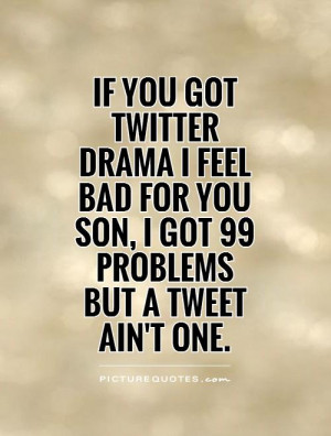 file name if you got twitter drama i feel bad for you son i got 99 ...