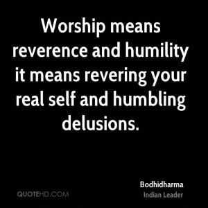 Worship means reverence and humility it means revering your real self ...