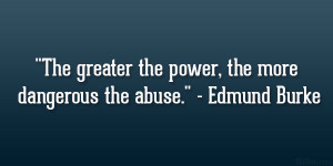 "... greater the power, the more dangerous the abuse."" – Edmund Burke"