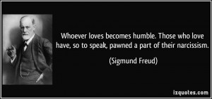 ... have, so to speak, pawned a part of their narcissism. - Sigmund Freud
