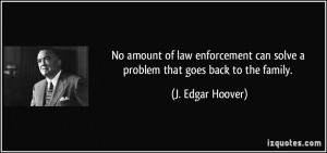 ... can solve a problem that goes back to the family. - J. Edgar Hoover