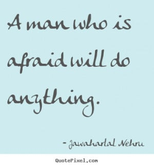 ... quotes - A man who is afraid will do anything. - Motivational quotes