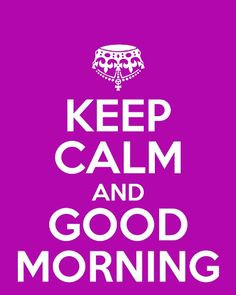 good morning more keep calm and good morning mornings blessed calm no ...