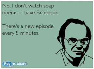 Facebook ecard: No, I don't watch soap operas. I have Facebook. There ...
