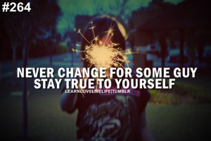 Never change for some guy stay true to yourself.