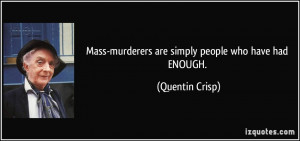 Mass-murderers are simply people who have had ENOUGH. - Quentin Crisp