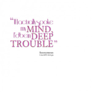 Quotes Picture: if i actually spoke my mind, i'd be in deep trouble