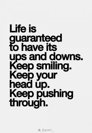 ... ups and downs. Keep smiling. Keep your head up. Keep pushing through