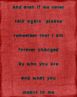 ... Even If We Never Talk Again Please Remember That I Am Forever Changed