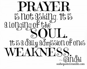 "... Of The Soul. It Is A Daily Admission Of Ones Weakness "" - Gandhi"