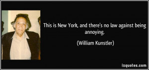 ... York, and there's no law against being annoying. - William Kunstler
