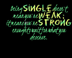 ... being Single Doesnt Mean Youre Weak It Means Youre Hate Being Single
