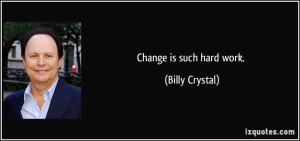Change is such hard work. - Billy Crystal