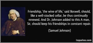 Friendship, 'the wine of life,' said Boswell, should, like a well ...