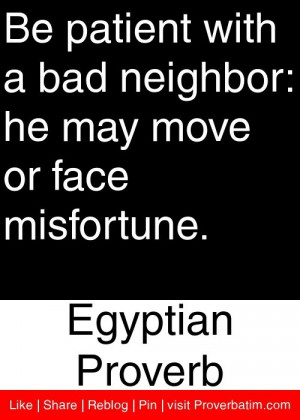 Be patient with a bad neighbor: he may move or face misfortune ...