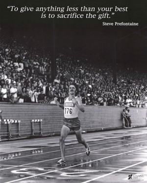 truth! Steve Prefontaine. Watch this movie its about a boy determined ...