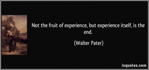Not the fruit of experience, but experience itself, is the end ...