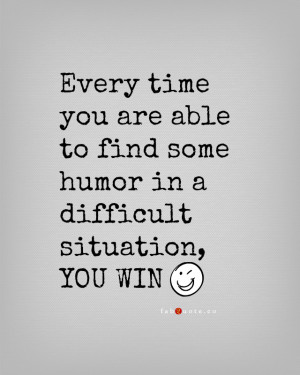 Every Time You Are Able To Find Some Humor In A Difficult Situation ...