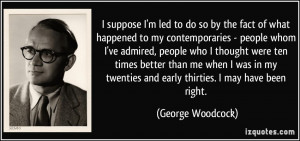 ... twenties and early thirties. I may have been right. - George Woodcock