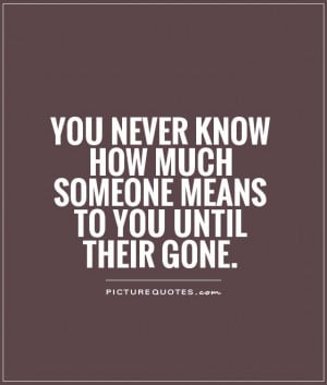 You never know how much someone means to you until their gone.
